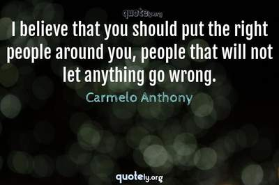 Photo Quote of I believe that you should put the right people around you, people that will not let anything go wrong.