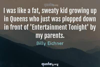 Photo Quote of I was like a fat, sweaty kid growing up in Queens who just was plopped down in front of 'Entertainment Tonight' by my parents.