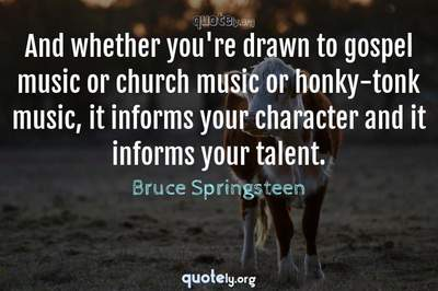 Photo Quote of And whether you're drawn to gospel music or church music or honky-tonk music, it informs your character and it informs your talent.