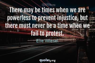 Photo Quote of There may be times when we are powerless to prevent injustice, but there must never be a time when we fail to protest.
