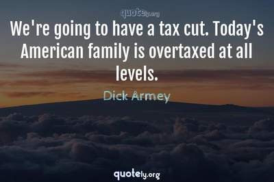 Photo Quote of We're going to have a tax cut. Today's American family is overtaxed at all levels.