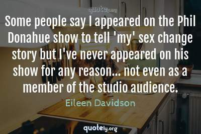 Photo Quote of Some people say I appeared on the Phil Donahue show to tell 'my' sex change story but I've never appeared on his show for any reason... not even as a member of the studio audience.
