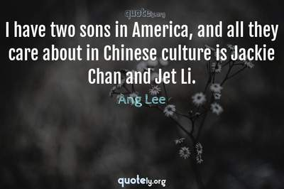 Photo Quote of I have two sons in America, and all they care about in Chinese culture is Jackie Chan and Jet Li.