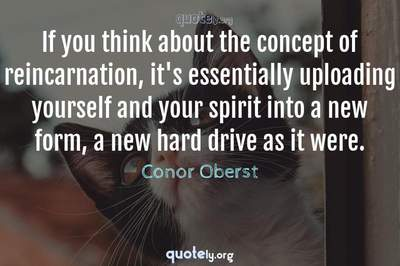 Photo Quote of If you think about the concept of reincarnation, it's essentially uploading yourself and your spirit into a new form, a new hard drive as it were.