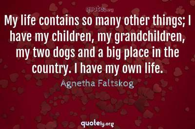 Photo Quote of My life contains so many other things; I have my children, my grandchildren, my two dogs and a big place in the country. I have my own life.