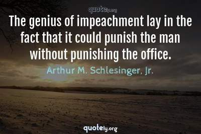 Photo Quote of The genius of impeachment lay in the fact that it could punish the man without punishing the office.