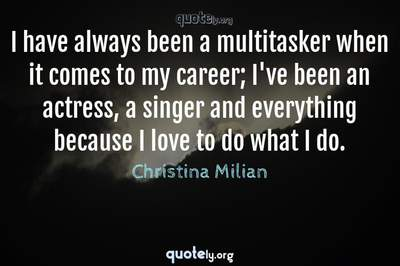 Photo Quote of I have always been a multitasker when it comes to my career; I've been an actress, a singer and everything because I love to do what I do.