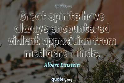 Photo Quote of Great spirits have always encountered violent opposition from mediocre minds.