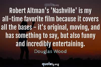 Photo Quote of Robert Altman's 'Nashville' is my all-time favorite film because it covers all the bases - it's original, moving, and has something to say, but also funny and incredibly entertaining.