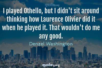 Photo Quote of I played Othello, but I didn't sit around thinking how Laurence Olivier did it when he played it. That wouldn't do me any good.
