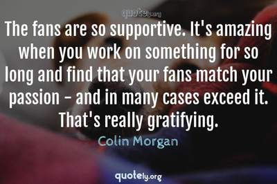 Photo Quote of The fans are so supportive. It's amazing when you work on something for so long and find that your fans match your passion - and in many cases exceed it. That's really gratifying.