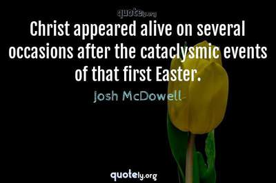 Photo Quote of Christ appeared alive on several occasions after the cataclysmic events of that first Easter.