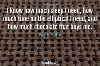 Photo Quote of I know how much sleep I need, how much time on the elliptical I need, and how much chocolate that buys me.
