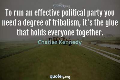 Photo Quote of To run an effective political party you need a degree of tribalism, it's the glue that holds everyone together.