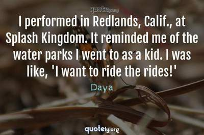 Photo Quote of I performed in Redlands, Calif., at Splash Kingdom. It reminded me of the water parks I went to as a kid. I was like, 'I want to ride the rides!'