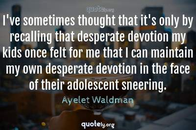 Photo Quote of I've sometimes thought that it's only by recalling that desperate devotion my kids once felt for me that I can maintain my own desperate devotion in the face of their adolescent sneering.