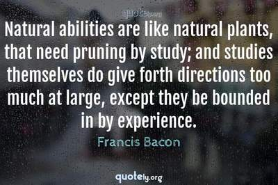 Photo Quote of Natural abilities are like natural plants, that need pruning by study; and studies themselves do give forth directions too much at large, except they be bounded in by experience.