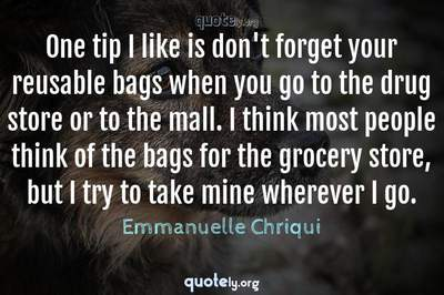 Photo Quote of One tip I like is don't forget your reusable bags when you go to the drug store or to the mall. I think most people think of the bags for the grocery store, but I try to take mine wherever I go.