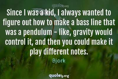 Photo Quote of Since I was a kid, I always wanted to figure out how to make a bass line that was a pendulum - like, gravity would control it, and then you could make it play different notes.