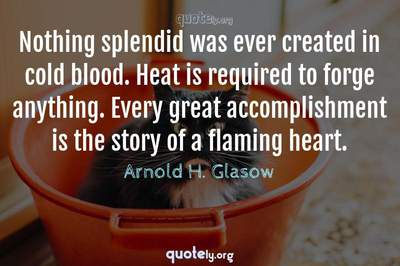 Photo Quote of Nothing splendid was ever created in cold blood. Heat is required to forge anything. Every great accomplishment is the story of a flaming heart.