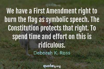 Photo Quote of We have a First Amendment right to burn the flag as symbolic speech. The Constitution protects that right. To spend time and effort on this is ridiculous.