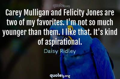 Photo Quote of Carey Mulligan and Felicity Jones are two of my favorites. I'm not so much younger than them. I like that. It's kind of aspirational.