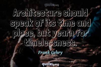 Photo Quote of Architecture should speak of its time and place, but yearn for timelessness.