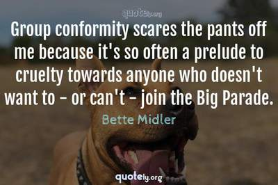 Photo Quote of Group conformity scares the pants off me because it's so often a prelude to cruelty towards anyone who doesn't want to - or can't - join the Big Parade.