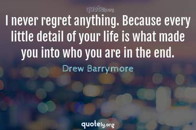 Photo Quote of I never regret anything. Because every little detail of your life is what made you into who you are in the end.