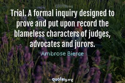 Photo Quote of Trial. A formal inquiry designed to prove and put upon record the blameless characters of judges, advocates and jurors.