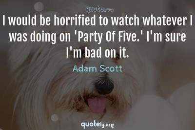 Photo Quote of I would be horrified to watch whatever I was doing on 'Party Of Five.' I'm sure I'm bad on it.