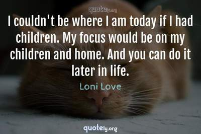 Photo Quote of I couldn't be where I am today if I had children. My focus would be on my children and home. And you can do it later in life.