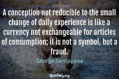 Photo Quote of A conception not reducible to the small change of daily experience is like a currency not exchangeable for articles of consumption; it is not a symbol, but a fraud.