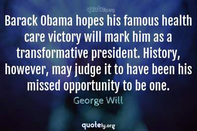 Photo Quote of Barack Obama hopes his famous health care victory will mark him as a transformative president. History, however, may judge it to have been his missed opportunity to be one.