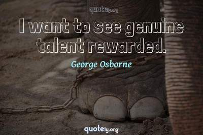 Photo Quote of I want to see genuine talent rewarded.