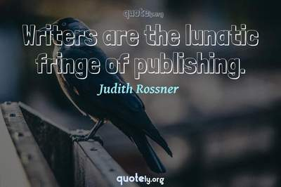 Photo Quote of Writers are the lunatic fringe of publishing.