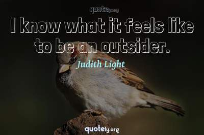 Photo Quote of I know what it feels like to be an outsider.