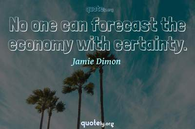 Photo Quote of No one can forecast the economy with certainty.