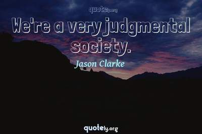Photo Quote of We're a very judgmental society.