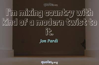 Photo Quote of I'm mixing country with kind of a modern twist to it.