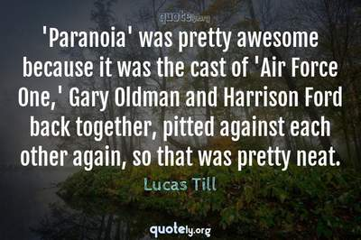 Photo Quote of 'Paranoia' was pretty awesome because it was the cast of 'Air Force One,' Gary Oldman and Harrison Ford back together, pitted against each other again, so that was pretty neat.
