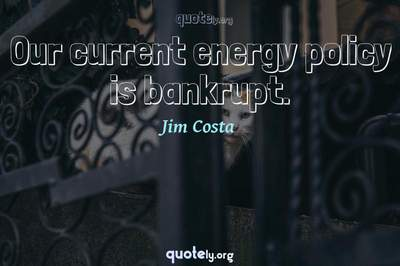 Photo Quote of Our current energy policy is bankrupt.