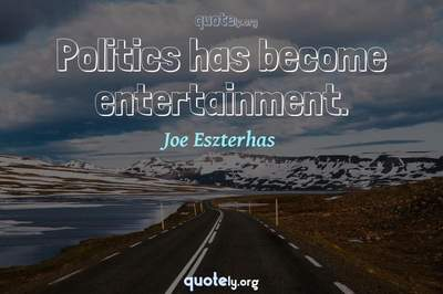 Photo Quote of Politics has become entertainment.