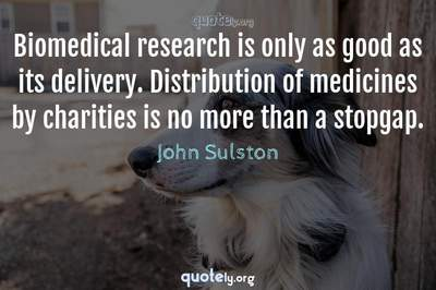 Photo Quote of Biomedical research is only as good as its delivery. Distribution of medicines by charities is no more than a stopgap.