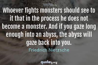 Photo Quote of Whoever fights monsters should see to it that in the process he does not become a monster. And if you gaze long enough into an abyss, the abyss will gaze back into you.