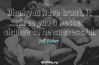 Photo Quote of When you have trust, it gives you a better chance to be successful.