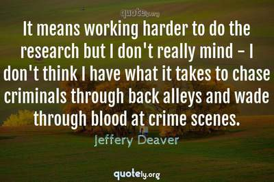 Photo Quote of It means working harder to do the research but I don't really mind - I don't think I have what it takes to chase criminals through back alleys and wade through blood at crime scenes.