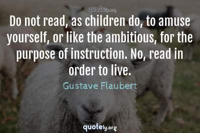 Photo Quote of Do not read, as children do, to amuse yourself, or like the ambitious, for the purpose of instruction. No, read in order to live.
