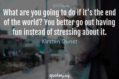Photo Quote of What are you going to do if it's the end of the world? You better go out having fun instead of stressing about it.