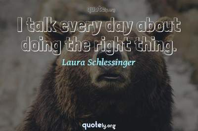 Photo Quote of I talk every day about doing the right thing.